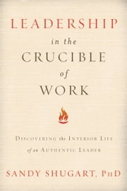 Leadership in the Crucible of Work: Discovering the Interior Life of an Authentic Leader ebook by Sandy Shugart, PhD