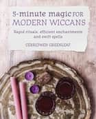 5-Minute Magic for Modern Wiccans - Rapid rituals, efficient enchantments, and swift spells ebook by Cerridwen Greenleaf
