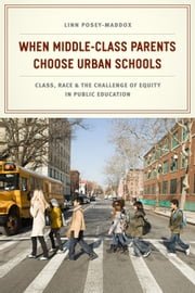When Middle-Class Parents Choose Urban Schools - Class, Race, and the Challenge of Equity in Public Education ebook by Linn Posey-Maddox