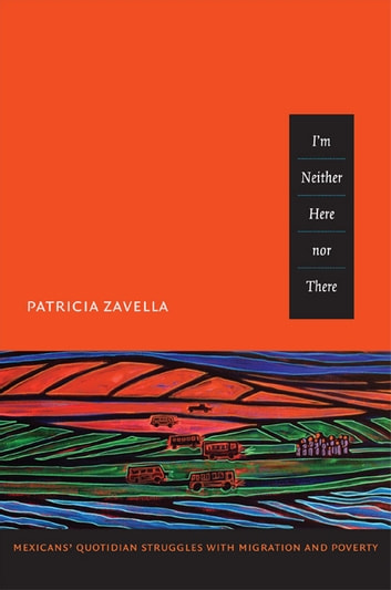 I'm Neither Here nor There - Mexicans' Quotidian Struggles with Migration and Poverty ebook by Patricia Zavella