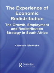 The Experience of Economic Redistribution - The Growth, Employment and Redistribution Strategy in South Africa ebook by Clarence Tshitereke