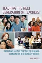 Teaching the Next Generation of Teachers - Preparing for the Practice of Learning Communities in Secondary School ebook by Rich Waters