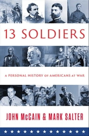 Thirteen Soldiers - A Personal History of Americans at War ebook by John McCain,Mark Salter