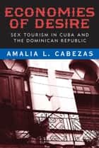 Economies of Desire - Sex and Tourism in Cuba and the Dominican Republic ebook by Amalia L. Cabezas