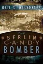 The Berlin Candy Bomber ebook by Gail S. Halvorsen