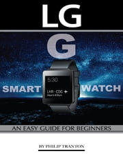Lg G Smart Watch: An Easy Guide for Beginners ebook by Philip Tranton