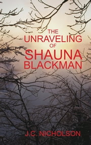 The Unraveling Of Shauna Blackman ebook by J.C. Nicholson