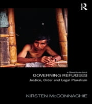 Governing Refugees - Justice, Order and Legal Pluralism ebook by Kirsten McConnachie
