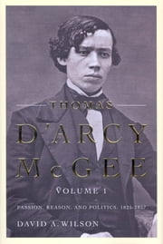 Thomas D'Arcy McGee - Passion, Reason, and Politics, 1825-1857 ebook by David A. Wilson