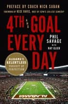 4th and Goal Every Day - Alabama's Relentless Pursuit of Perfection ebook by Phil Savage, Ray Glier, Rece Davis,...