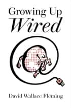Growing up Wired ebook by David Wallace Fleming