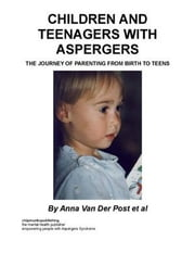 Children and Teenagers with Aspergers : The Journey of Parenting from Birth to Teens ebook by Post et al, Anna Van Der