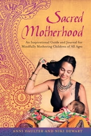 Sacred Motherhood - An Inspirational Guide and Journal for Mindfully Mothering Children of All Ages ebook by Anni Daulter,Niki Dewart