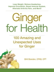 Ginger For Health - 100 Amazing and Unexpected Uses for Ginger ebook by Britt Brandon