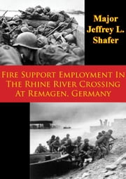 Fire Support Employment In The Rhine River Crossing At Remagen, Germany ebook by Major Jeffrey L. Shafer