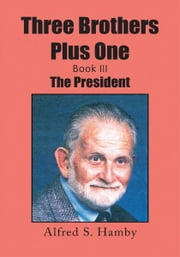 Three Brothers Plus One Book III - The President ebook by Alfred S. Hamby