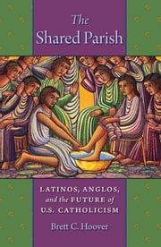 The Shared Parish - Latinos, Anglos, and the Future of U.S. Catholicism ebook by Brett C. Hoover