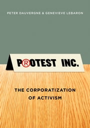 Protest Inc. - The Corporatization of Activism ebook by Peter Dauvergne,Genevieve LeBaron