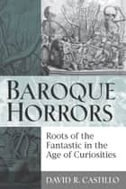Baroque Horrors - Roots of the Fantastic in the Age of Curiosities ebook by David Castillo