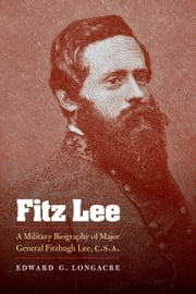 Fitz Lee - A Military Biography of Major General Fitzhugh Lee, C.S.A. ebook by Edward G. Longacre