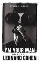 I'm Your Man - The Life of Leonard Cohen ebook by Sylvie Simmons
