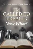 I'm Called to Preach Now What! - A User Guide to Effective Preaching ebook by Aaron Chapman