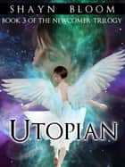 UTOPIAN: Book Three of the Newcomer Trilogy ebook by Shayn Bloom