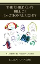 The Children's Bill of Emotional Rights - A Guide to the Needs of Children ebook by Eileen Johnson