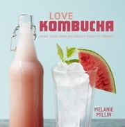 Love Kombucha - Make your own naturally healthy drinks ebook by Melanie Millin