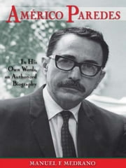 Américo Paredes: In His Own Words an Authorized Biography ebook by Manuel F. Medrano