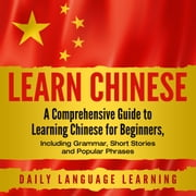 Learn Chinese - A Comprehensive Guide to Learning Chinese for Beginners, Including Grammar, Short Stories and Popular Phrases audiobook by Daily Language Learning