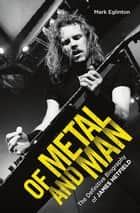 Of Metal and Man - The Definitive Biography of James Hetfield - The Definitive Biography of James Hetfield ebook by