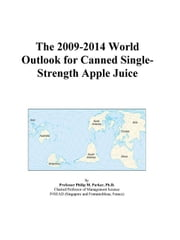 The 2009-2014 World Outlook for Canned Single-Strength Apple Juice ebook by ICON Group International, Inc.
