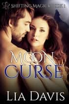 Moon Cursed - Shifting Magick Trilogy, #1 ebook by Lia Davis
