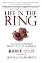 Life in the Ring - Lessons and Inspiration from the Sport of Boxing Including Muhammad Ali, Oscar de la Hoya, Jake LaMotta, George Foreman, Floyd Patterson, and Rocky Marciano ebook by John Oden