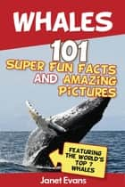 Whales: 101 Fun Facts & Amazing Pictures (Featuring The World's Top 7 Whales) ebook by