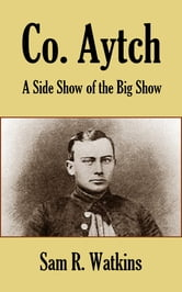 Co. Aytch - A Side Show of the Big Show ebook by Sam R. Watkins