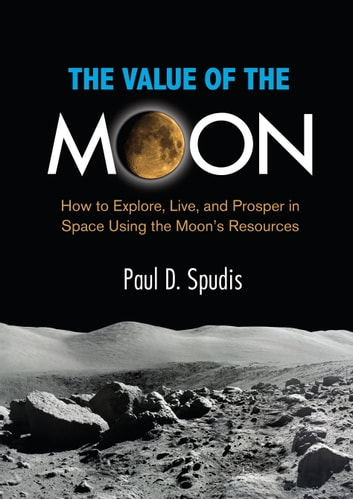 The Value of the Moon - How to Explore, Live, and Prosper in Space Using the Moon's Resources ebook by Paul D. Spudis