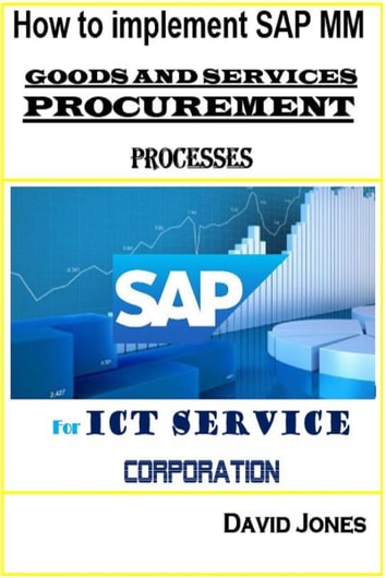 How To Implement SAP Material Management -Goods And Services Procurement Processes For ICT service Corporation eBook by David Jones