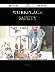 Workplace Safety 119 Success Secrets - 119 Most Asked Questions On Workplace Safety - What You Need To Know ebook by Frank Harper