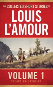 The Collected Short Stories of Louis L'Amour, Volume 1 - Frontier Stories ebook by Louis L'Amour