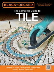Black & Decker The Complete Guide to Tile, 4th Edition - Ceramic * Stone * Porcelain * Terra Cotta * Glass * Mosaic * Resilient ebook by Editors of Cool Springs Press
