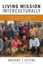 Living Mission Interculturally - Faith, Culture, and the Renewal of Praxis ebook by Anthony J. Gittins CSSp, Gerald A. Arbuckle SM