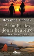 À l'aube des jours heureux - Three River Ranch, T1 ebook by Roxanne Snopek, Lauriane Crettenand