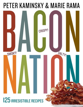 Bacon Nation - 125 Irresistible Recipes ebook by Peter Kaminsky,Marie Rama