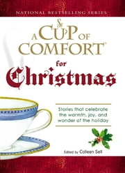 Cup of Comfort For Christmas: Stories that celebrate the warmth, joy, and wonder of the holiday - Stories that celebrate the warmth, joy, and wonder of the holiday ebook by Colleen Sell