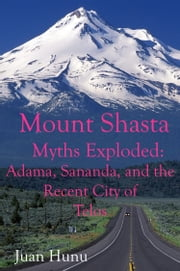 Mount Shasta Myths Exploded: Adama, Sananda and the recent City of Telos ebook by Juan Hunu
