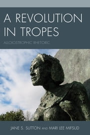 A Revolution in Tropes - Alloiostrophic Rhetoric ebook by Jane S. Sutton,Mari Lee Mifsud