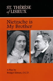 St. Therese of Lisieux Nietzsche is My Brother - A Play by Bridget Edman, O.C.D. ebook by Sr. Bridget Edman, O.C.D.