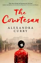 The Courtesan - A Heartbreaking Historical Epic of Loss, Loyalty and Love ebook by Alexandra Curry
